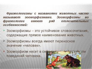 Фразеологизмы с названиями животных часто называют зооморфизмами. Зооморфизмы