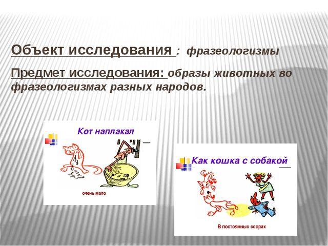 Объект исследования : фразеологизмы Предмет исследования: образы животных во...