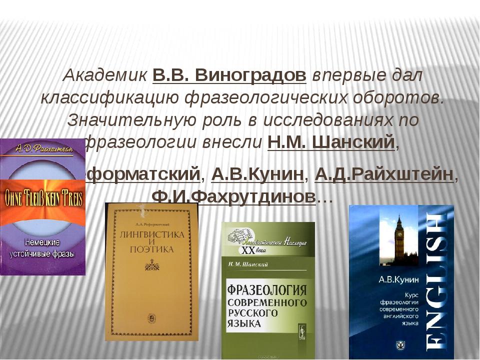Академик В.В. Виноградов впервые дал классификацию фразеологических оборотов....