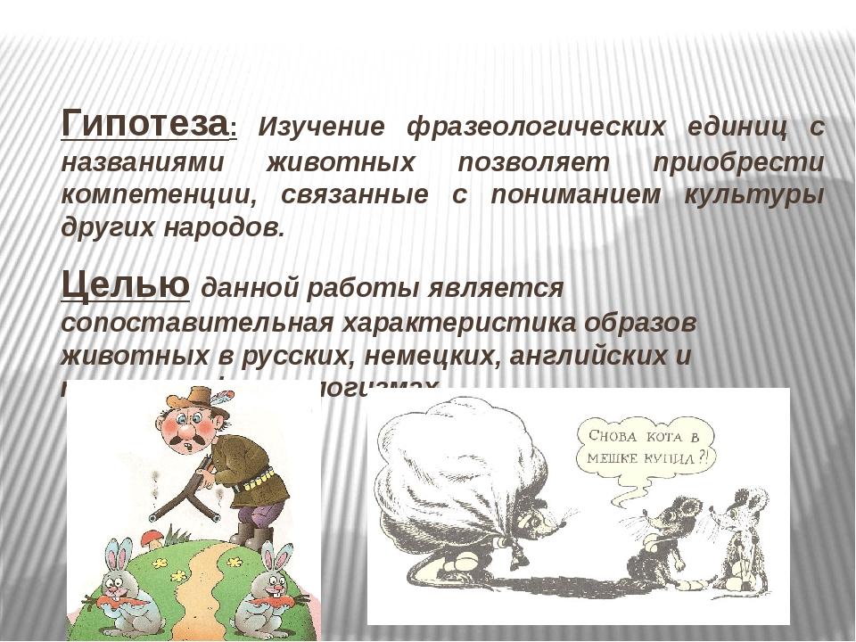 Гипотеза: Изучение фразеологических единиц с названиями животных позволяет пр...