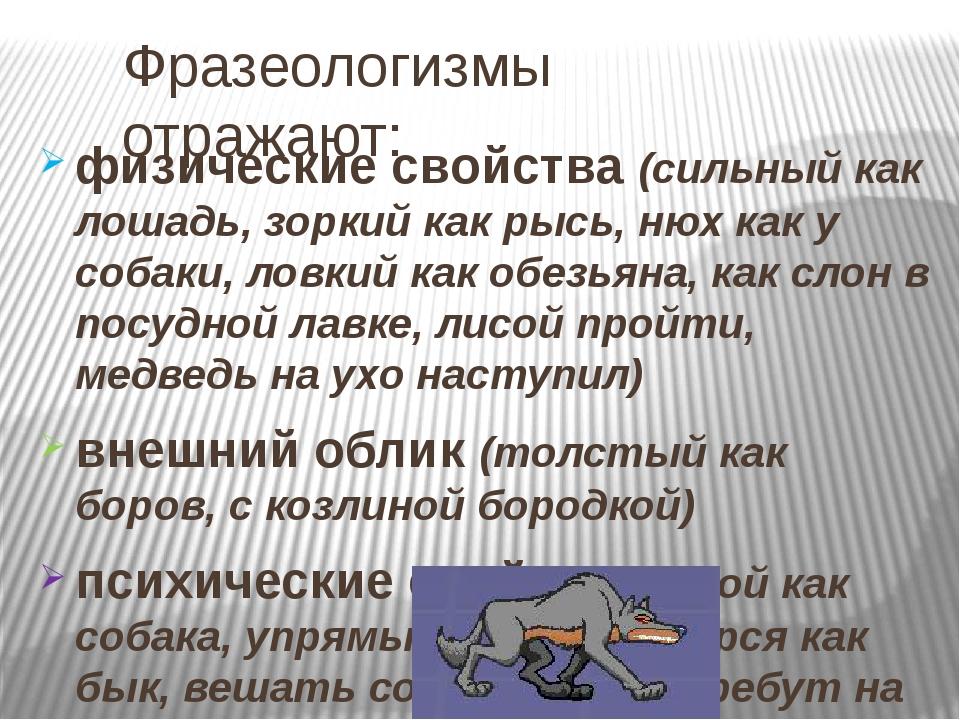 Фразеологизмы отражают: физические свойства (сильный как лошадь, зоркий как р...