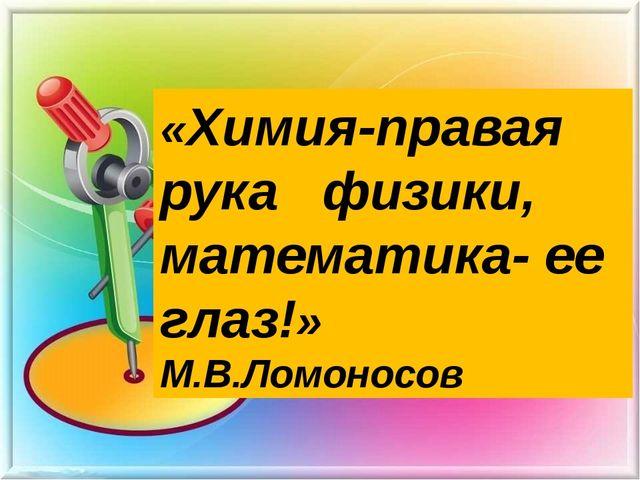 «Химия-правая рука физики, математика- ее глаз!» М.В.Ломоносов