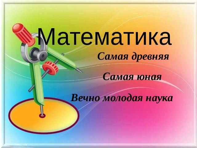 Вечно молодая наука Математика Самая древняя Самая юная