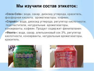 Мы изучили состав этикеток: «Coca-Cola»: вода, сахар, диоксид углерода, краси