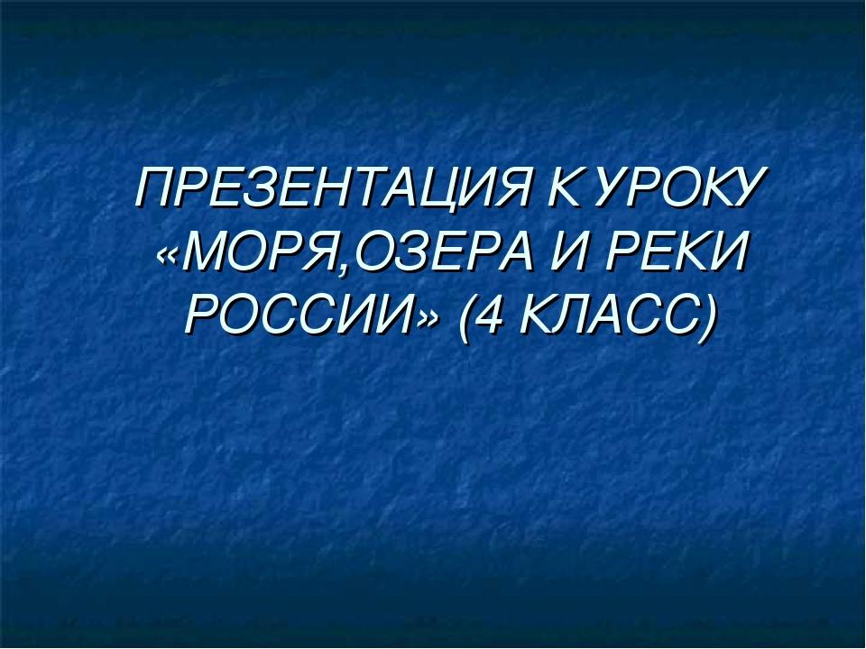 ПРЕЗЕНТАЦИЯ К УРОКУ «МОРЯ,ОЗЕРА И РЕКИ РОССИИ» (4 КЛАСС)