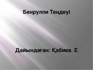Бенрулли Теңдеуі Дайындаған: Қабиев. Е