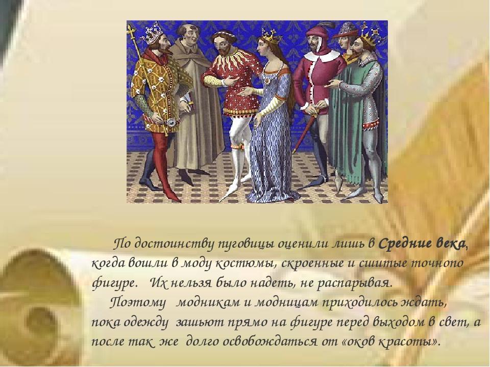 По достоинству пуговицы оценили лишь вСредние века, когда вошли в моду кост...