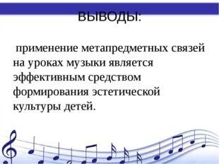 ВЫВОДЫ: применение метапредметных связей на уроках музыки является эффективны