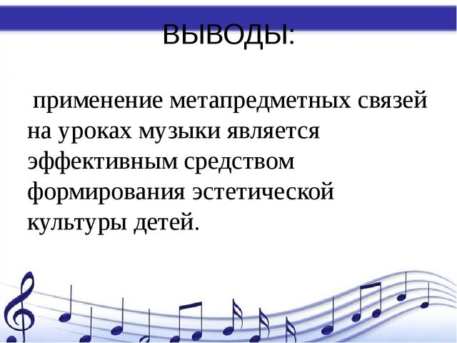 ВЫВОДЫ: применение метапредметных связей на уроках музыки является эффективны...