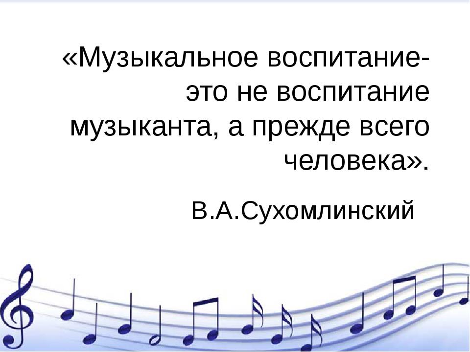 «Музыкальное воспитание-это не воспитание музыканта, а прежде всего человека»...