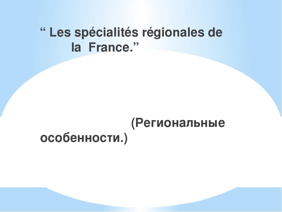 """"""" Les spécialités régionales de la France."""" (Региональные особенности.)"""