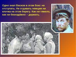 Одно знал Васков в этом бою: не отступать. Не отдавать немцам ни клочка на эт