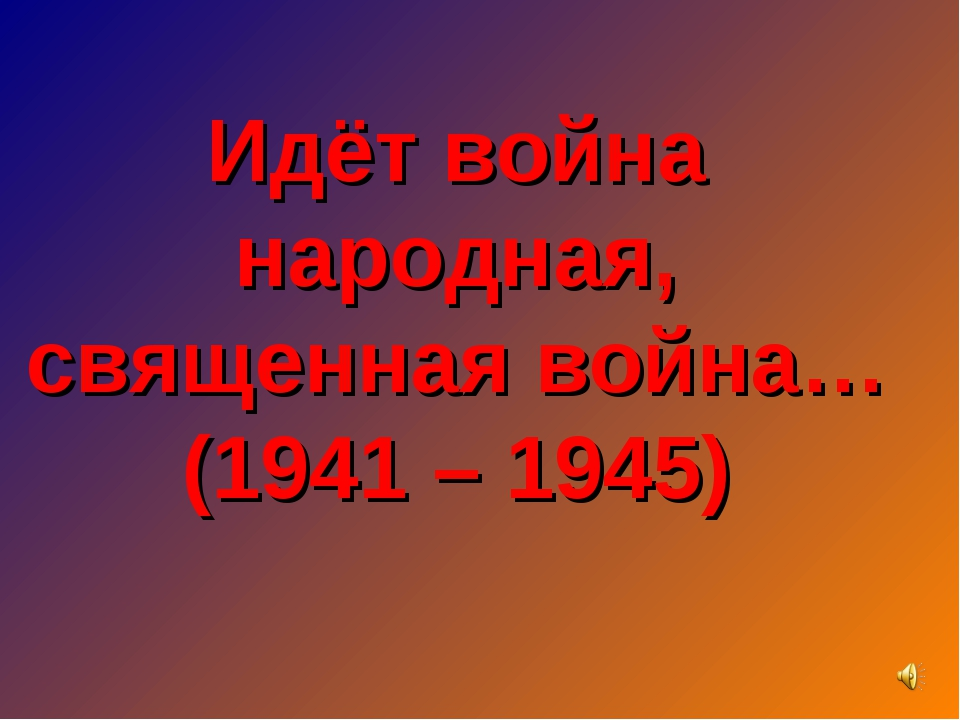 Идёт война народная, священная война… (1941 – 1945)
