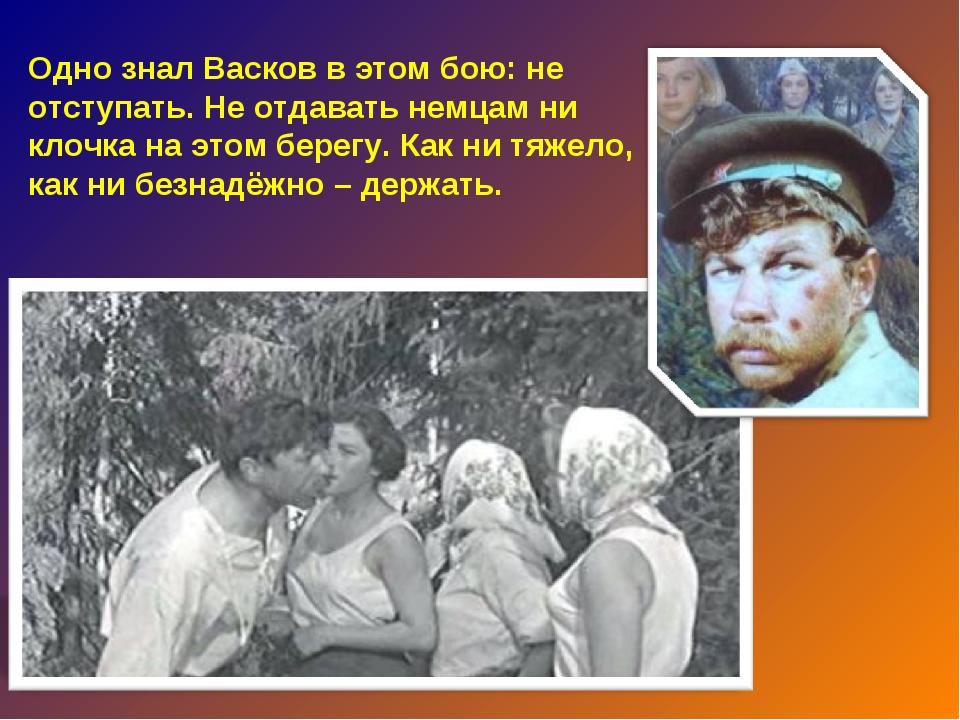 Одно знал Васков в этом бою: не отступать. Не отдавать немцам ни клочка на эт...
