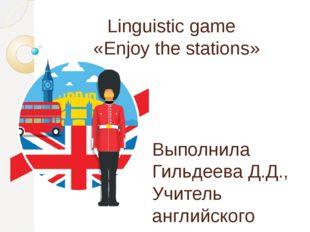 Linguistic game «Enjoy the stations» Выполнила Гильдеева Д.Д., Учитель англий