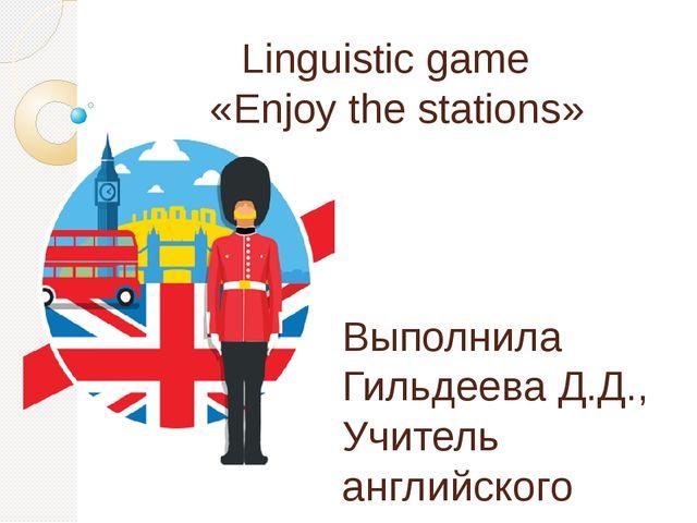Linguistic game «Enjoy the stations» Выполнила Гильдеева Д.Д., Учитель англий...