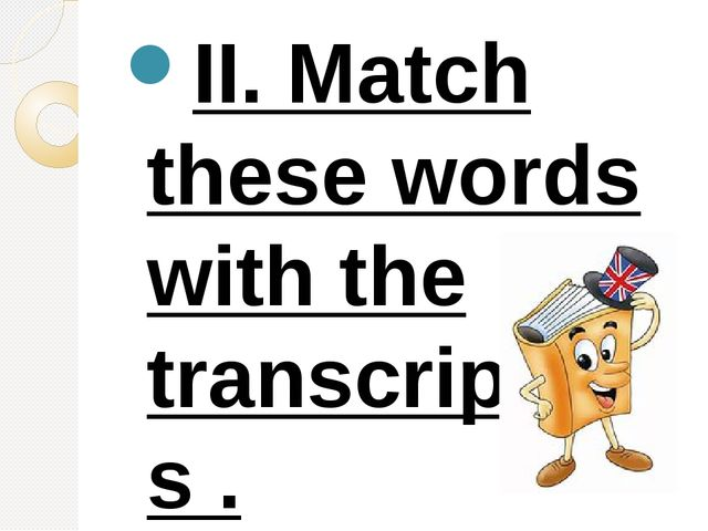 II. Match these words with the transcriptions . Kate [kait] late [ri:d] fly [...