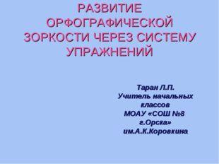 РАЗВИТИЕ ОРФОГРАФИЧЕСКОЙ ЗОРКОСТИ ЧЕРЕЗ СИСТЕМУ УПРАЖНЕНИЙ Таран Л.П. Учитель