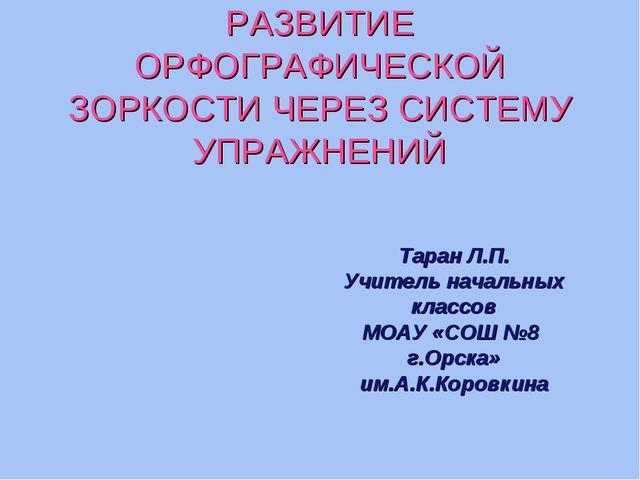 РАЗВИТИЕ ОРФОГРАФИЧЕСКОЙ ЗОРКОСТИ ЧЕРЕЗ СИСТЕМУ УПРАЖНЕНИЙ Таран Л.П. Учитель...