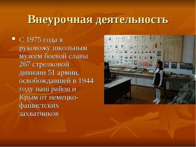 Внеурочная деятельность С 1975 года я руковожу школьным музеем боевой славы 2...