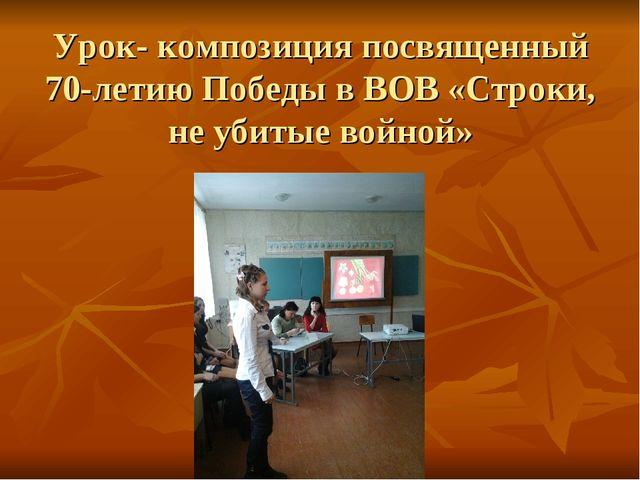 Урок- композиция посвященный 70-летию Победы в ВОВ «Строки, не убитые войной»