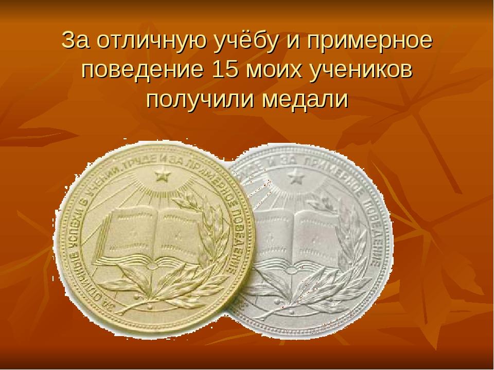 За отличную учёбу и примерное поведение 15 моих учеников получили медали