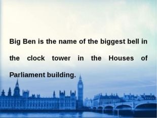 Big Ben is the name of the biggest bell in the clock tower in the Houses of