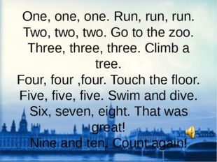 One, one, one. Run, run, run. Two, two, two. Go to the zoo. Three, three, thr