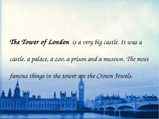 The Tower of London is a very big castle. It was a castle, a palace, a zoo,