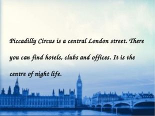 Piccadilly Circus is a central London street. There you can find hotels, clu