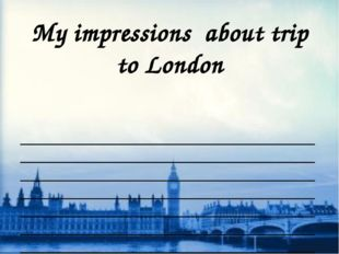 My impressions about trip to London   _______________________________________