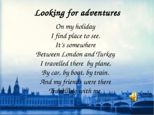 Looking for adventures On my holiday I find place to see. It's somewhere Betw