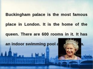 Buckingham palace is the most famous place in London. It is the home of the q