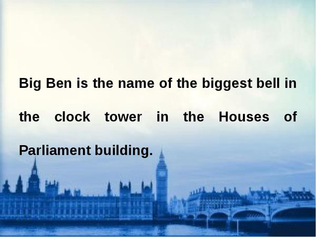 Big Ben is the name of the biggest bell in the clock tower in the Houses of...
