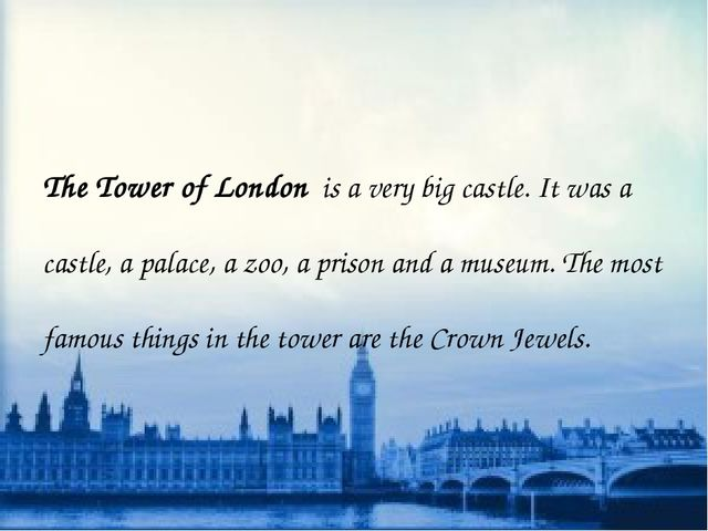 The Tower of London is a very big castle. It was a castle, a palace, a zoo,...