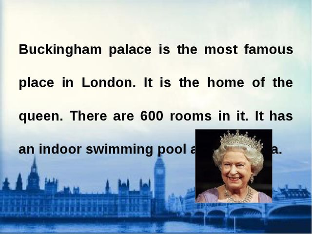 Buckingham palace is the most famous place in London. It is the home of the q...