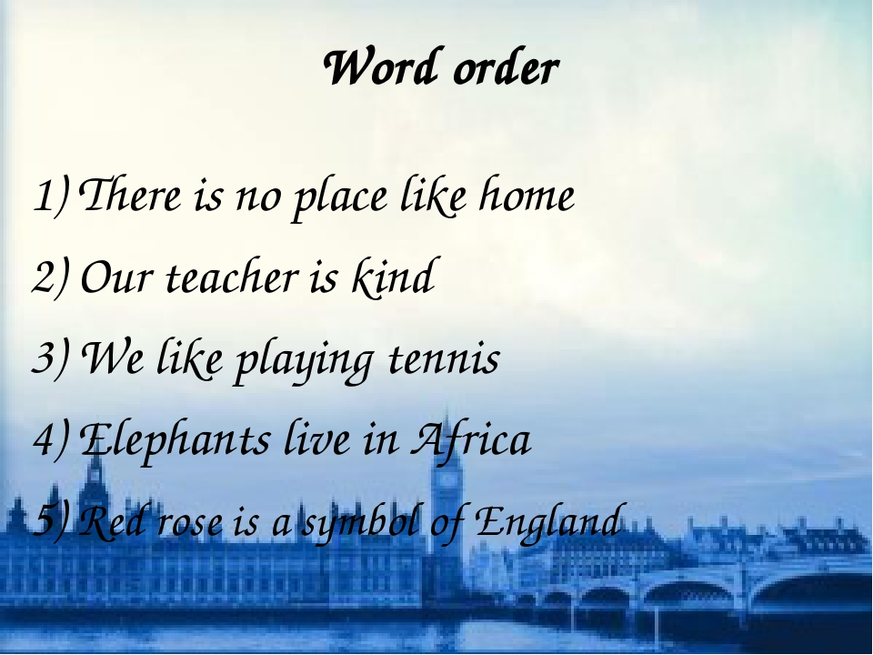 Word order 1) There is no place like home 2) Our teacher is kind 3) We like p...