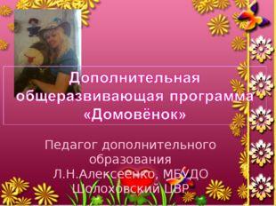 Педагог дополнительного образования Л.Н.Алексеенко, МБУДО Шолоховский ЦВР