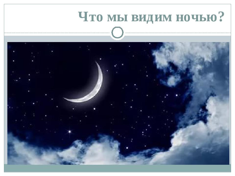 Что мы видим ночью?