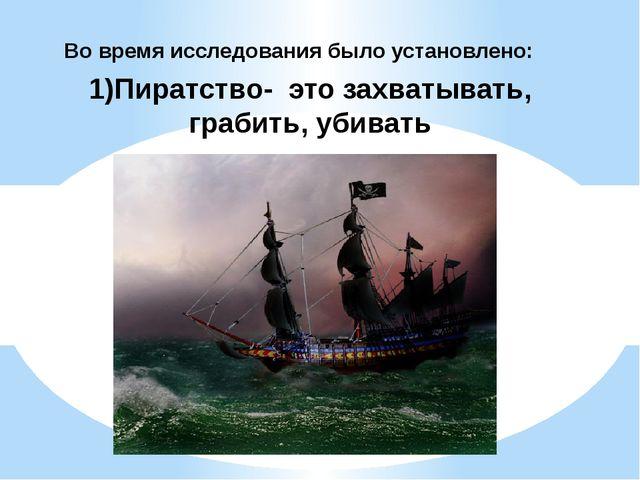 Во время исследования было установлено: 1)Пиратство- это захватывать, грабить...