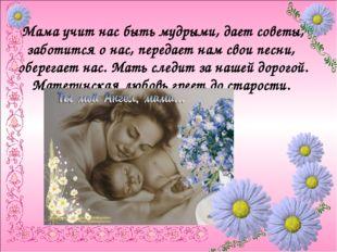 Мама учит нас быть мудрыми, дает советы, заботится о нас, передает нам свои