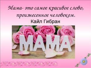 Мама- это самое красивое слово, произнесенное человеком. Кайл Гибран