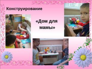 Конструирование «Дом для мамы»