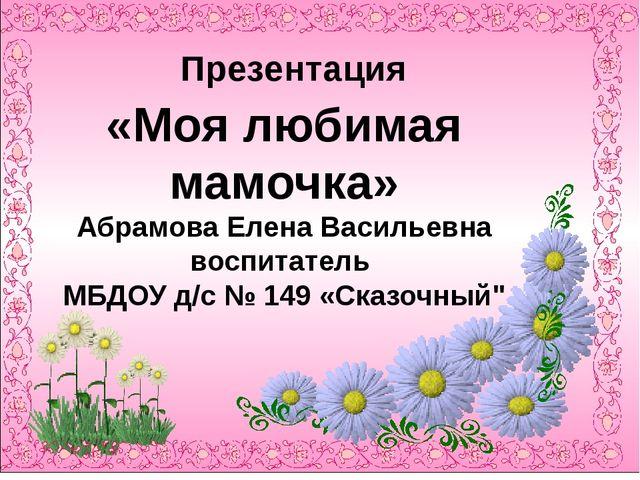 Презентация «Моя любимая мамочка» Абрамова Елена Васильевна воспитатель МБДО...