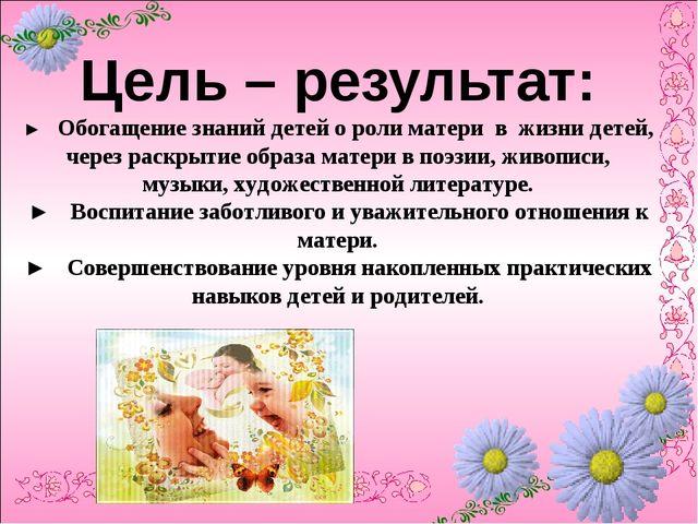 Цель – результат: ► Обогащение знаний детей о роли матери в жизни детей, чер...