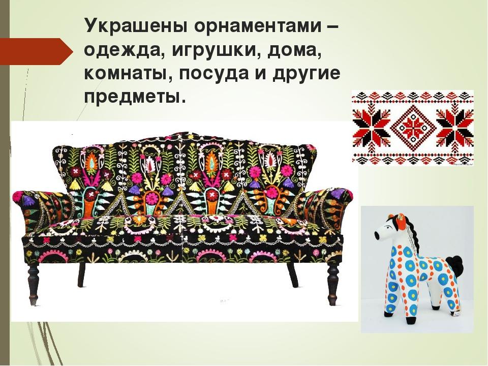 Украшены орнаментами – одежда, игрушки, дома, комнаты, посуда и другие предме...