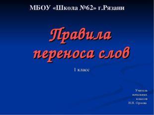 МБОУ «Школа №62» г.Рязани Правила переноса слов 1 класс Учитель начальных кла
