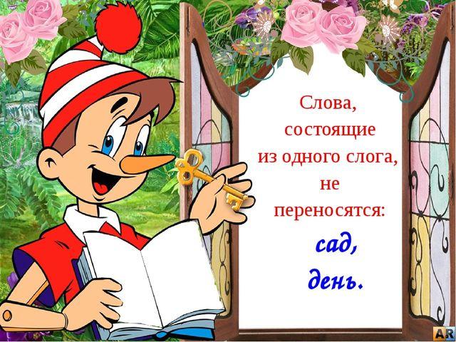 Слова, состоящие из одного слога, не переносятся: сад, день.