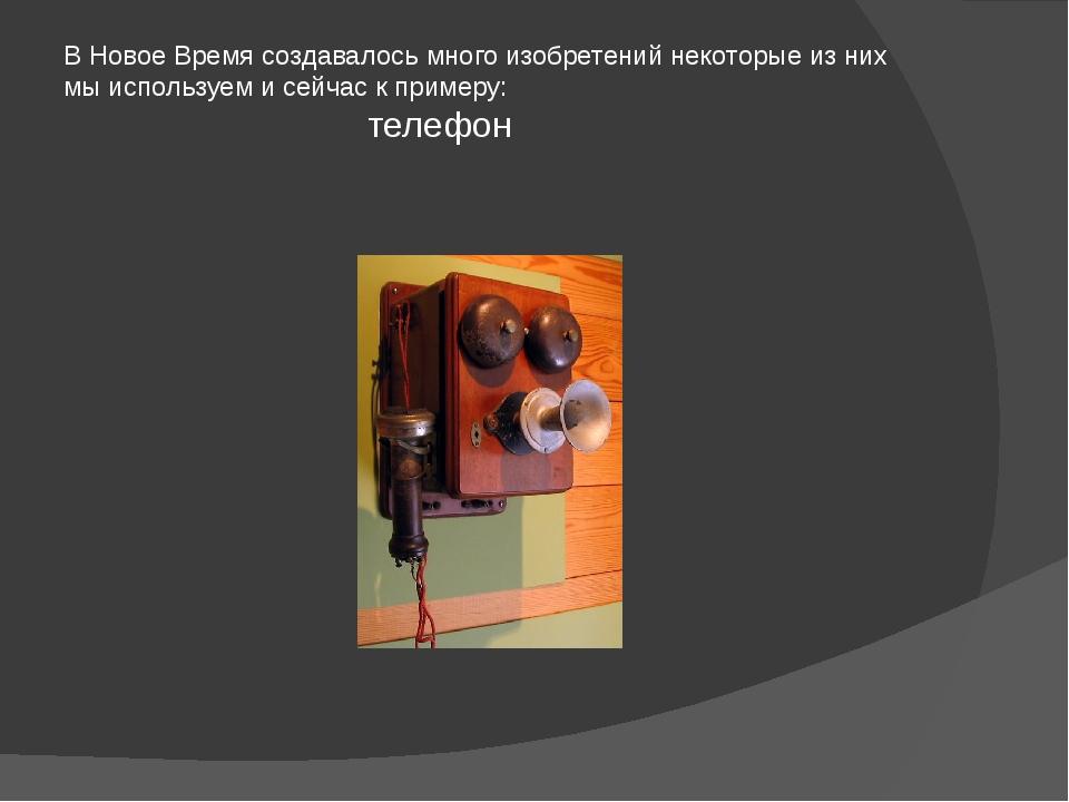 В Новое Время создавалось много изобретений некоторые из них мы используем и...