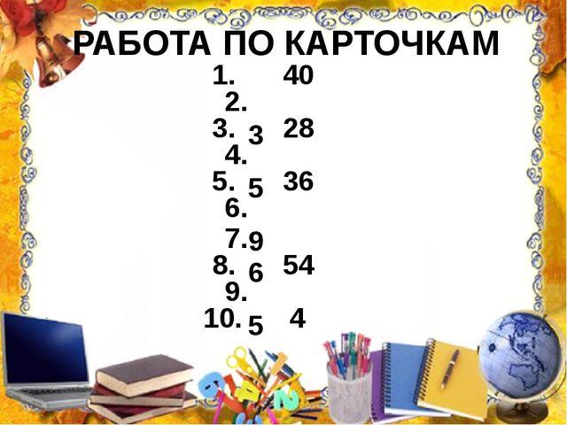 РАБОТА ПО КАРТОЧКАМ 1. 40 2. 3 3. 28 4. 5 5. 36 6. 9 7. 6 8. 54 9. 5 10. 4